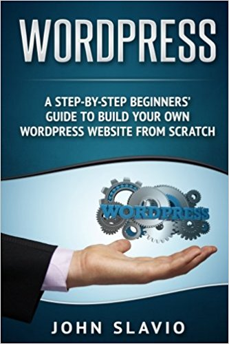 A Step-by-Step Beginners' Guide to Build Your Own WordPress Website from Scratch (Web Design Guide using WordPress Website Development Techniques) (Volume 1)